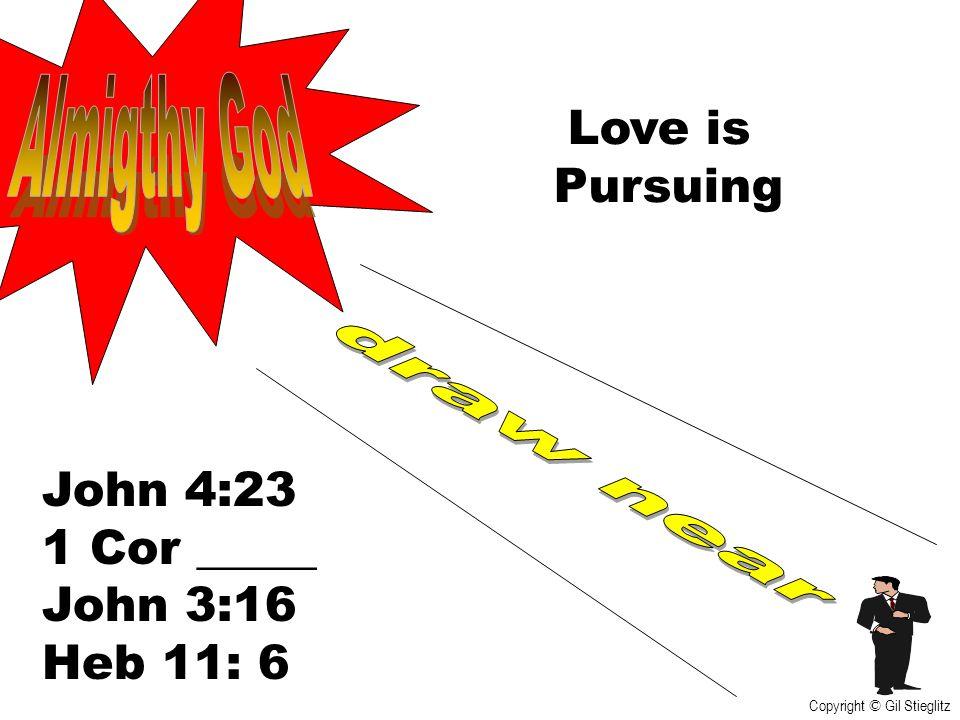 Love is Pursuing John 4:23 1 Cor _____ John 3:16 Heb 11: 6 Copyright © Gil Stieglitz
