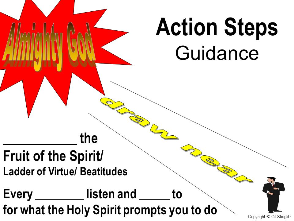 Action Steps Guidance Every ________ listen and _____ to for what the Holy Spirit prompts you to do ___________ the Fruit of the Spirit/ Ladder of Vir