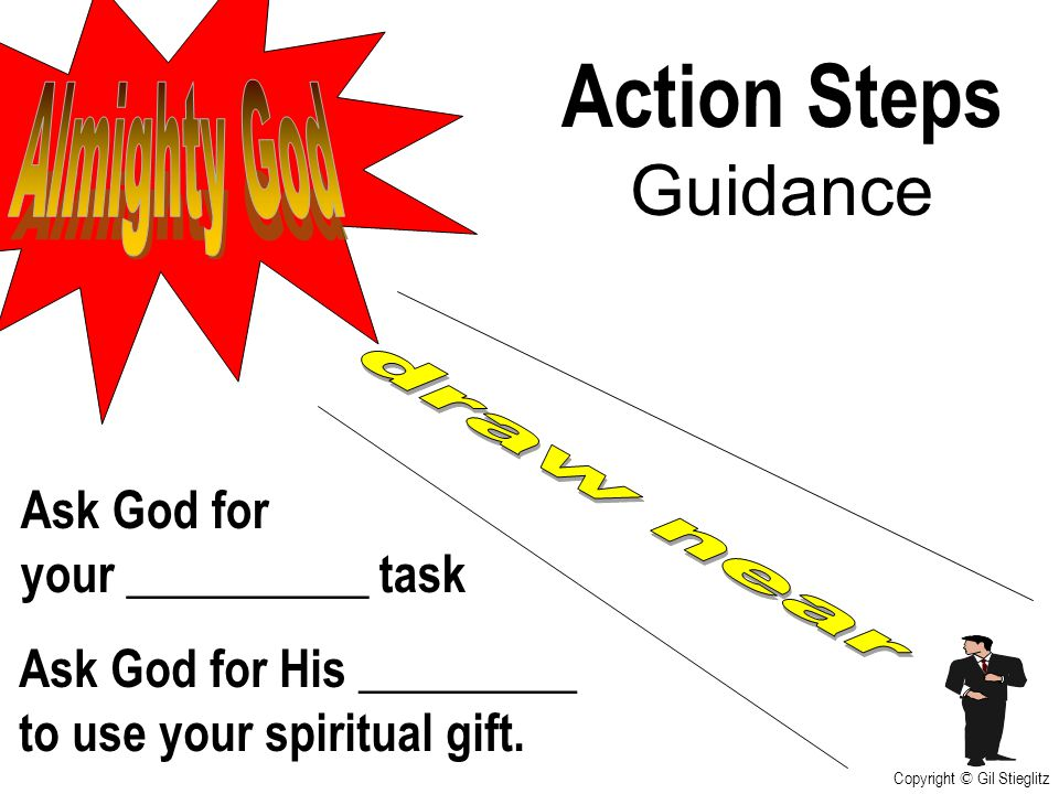 Action Steps Guidance Ask God for His _________ to use your spiritual gift. Ask God for your __________ task Copyright © Gil Stieglitz