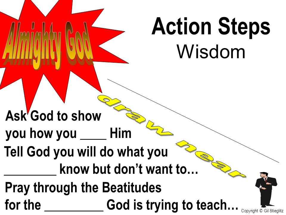 Action Steps Wisdom Tell God you will do what you ________ know but don't want to… Ask God to show you how you ____ Him Pray through the Beatitudes fo