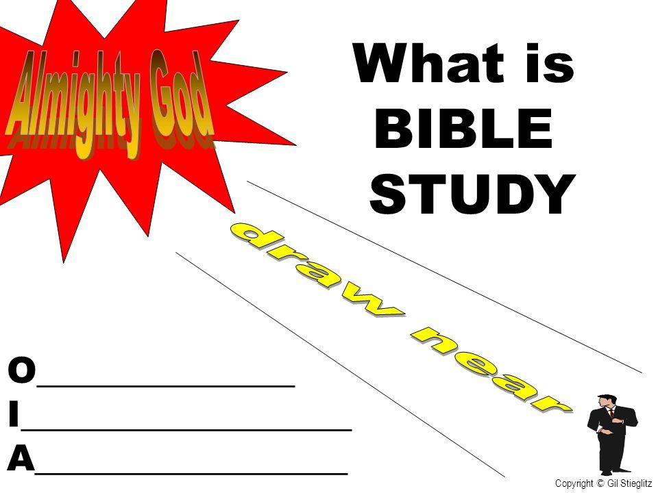 What is BIBLE STUDY O______________ I__________________ A_________________ Copyright © Gil Stieglitz