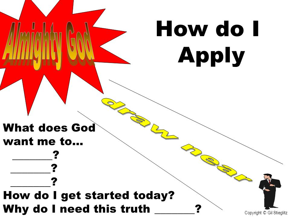 How do I Apply What does God want me to… _______? How do I get started today? Why do I need this truth _______? Copyright © Gil Stieglitz