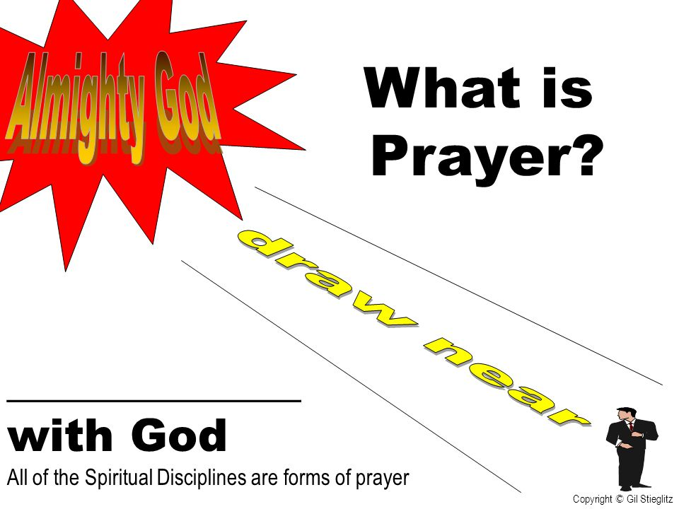 What is Prayer? _____________ with God All of the Spiritual Disciplines are forms of prayer Copyright © Gil Stieglitz
