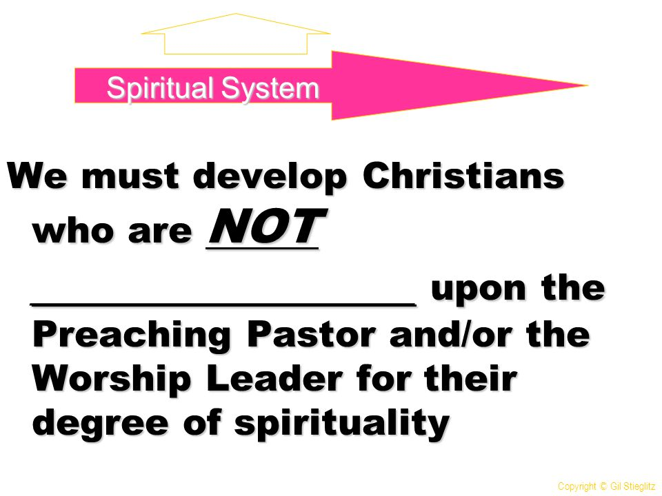 We must develop Christians who are NOT ________________ upon the Preaching Pastor and/or the Worship Leader for their degree of spirituality Spiritual