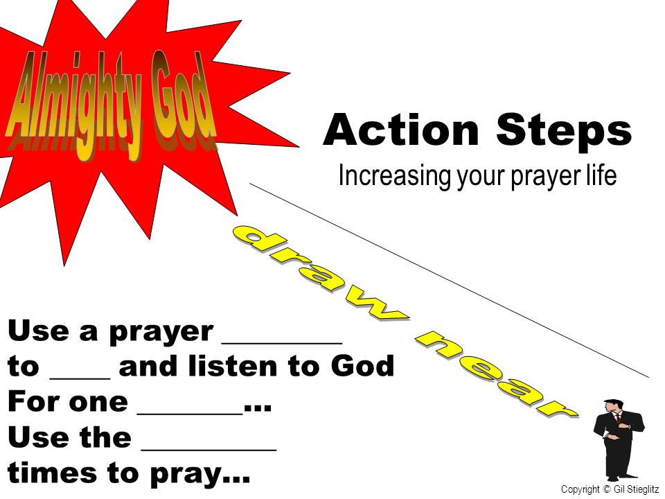 Action Steps Increasing your prayer life Use a prayer ________ to ____ and listen to God For one _______… Use the _________ times to pray… Copyright ©