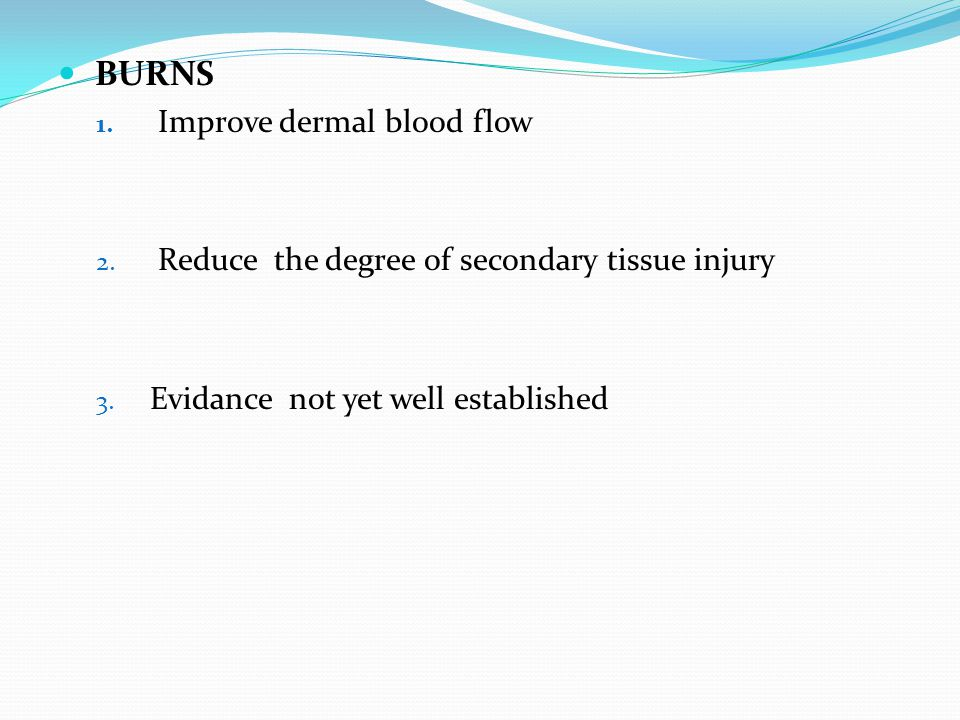 BURNS 1. Improve dermal blood flow 2. Reduce the degree of secondary tissue injury 3. Evidance not yet well established