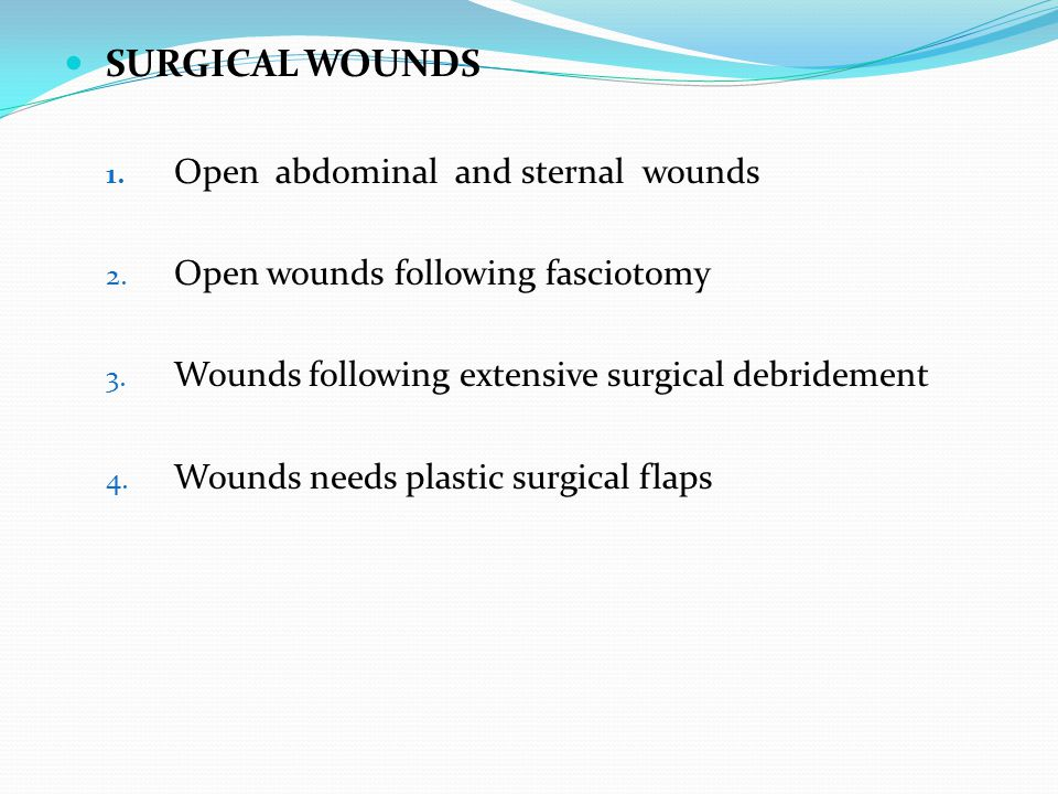 SURGICAL WOUNDS 1. Open abdominal and sternal wounds 2. Open wounds following fasciotomy 3. Wounds following extensive surgical debridement 4. Wounds