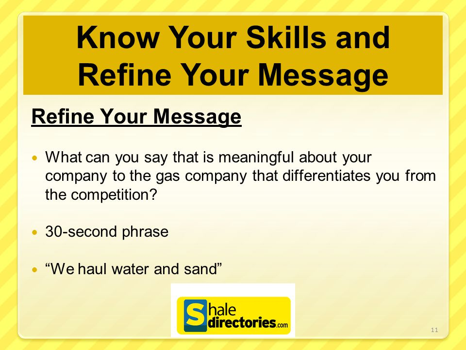 Know Your Skills and Refine Your Message Refine Your Message What can you say that is meaningful about your company to the gas company that differentiates you from the competition.