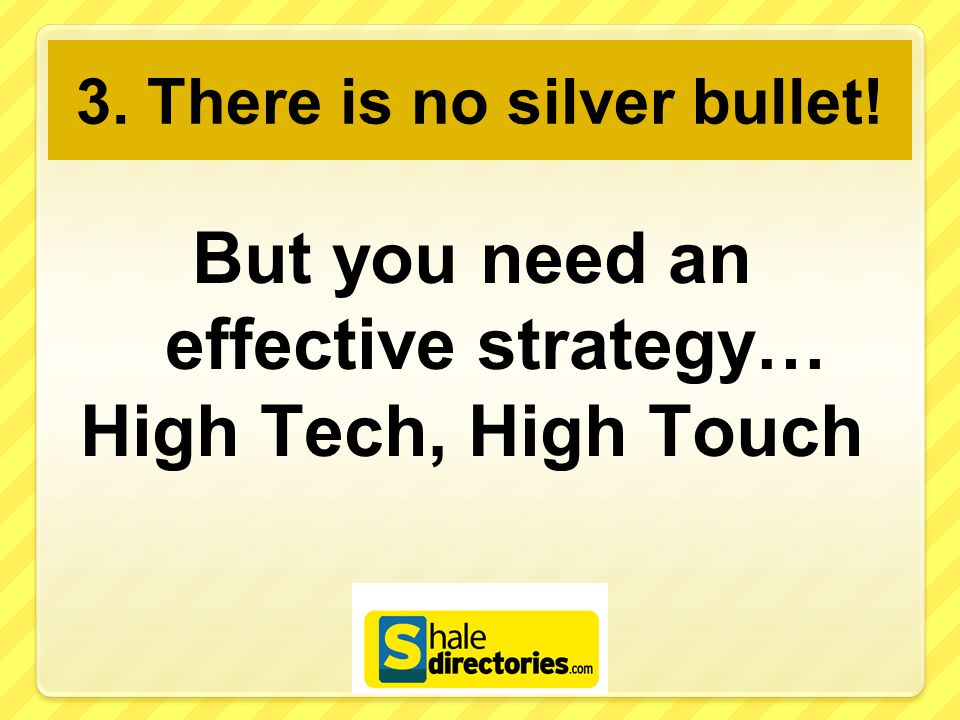 3. There is no silver bullet! But you need an effective strategy… High Tech, High Touch