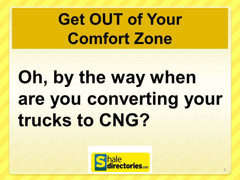 Get OUT of Your Comfort Zone Oh, by the way when are you converting your trucks to CNG? 8