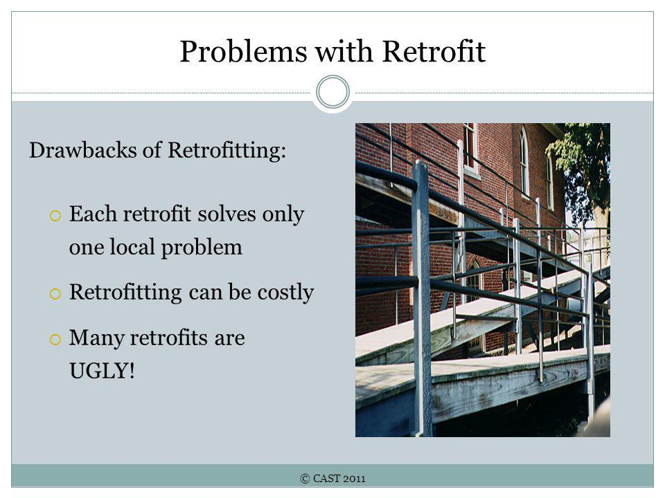 © CAST 2011 Problems with Retrofit Drawbacks of Retrofitting:  Each retrofit solves only one local problem  Retrofitting can be costly  Many retrofits are UGLY!