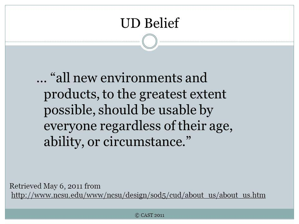 © CAST 2011 UD Belief … all new environments and products, to the greatest extent possible, should be usable by everyone regardless of their age, ability, or circumstance. Retrieved May 6, 2011 from http://www.ncsu.edu/www/ncsu/design/sod5/cud/about_us/about_us.htm