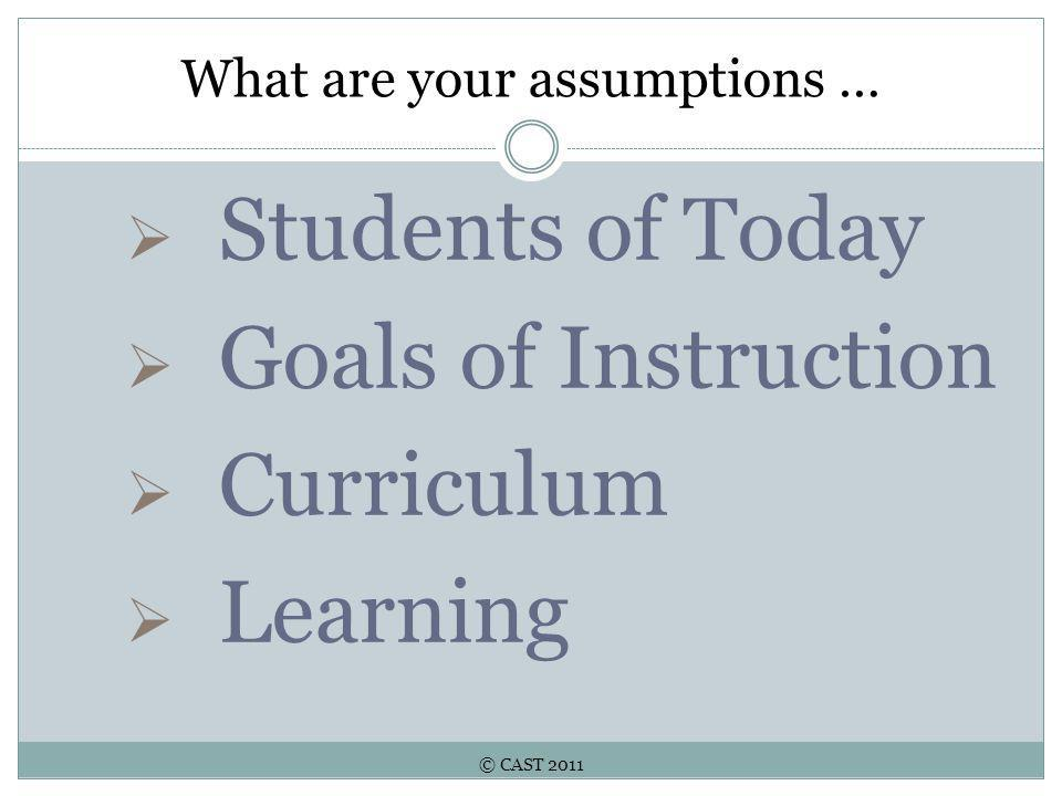 © CAST 2011 What are your assumptions …  Students of Today  Goals of Instruction  Curriculum  Learning