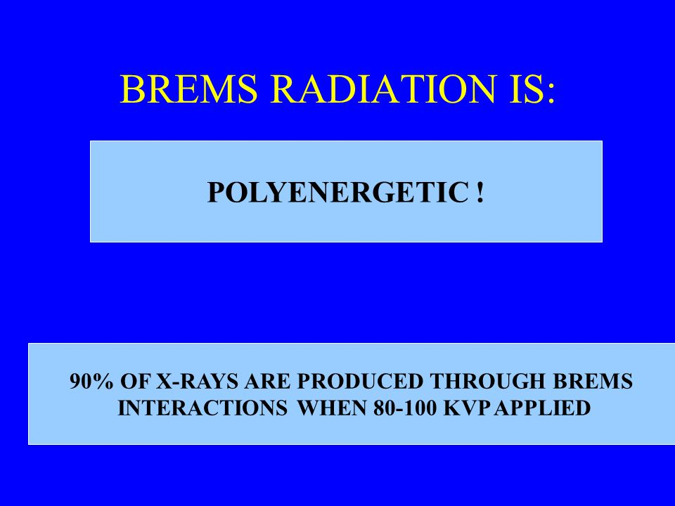 BREMS RADIATION IS: POLYENERGETIC ! 90% OF X-RAYS ARE PRODUCED THROUGH BREMS INTERACTIONS WHEN 80-100 KVP APPLIED