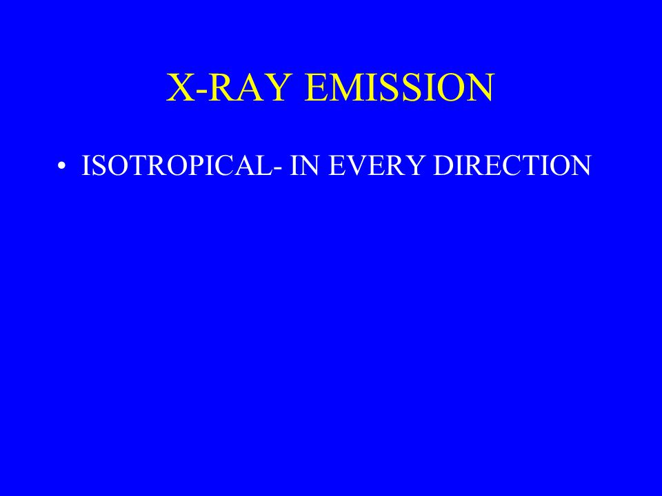 X-RAY EMISSION ISOTROPICAL- IN EVERY DIRECTION