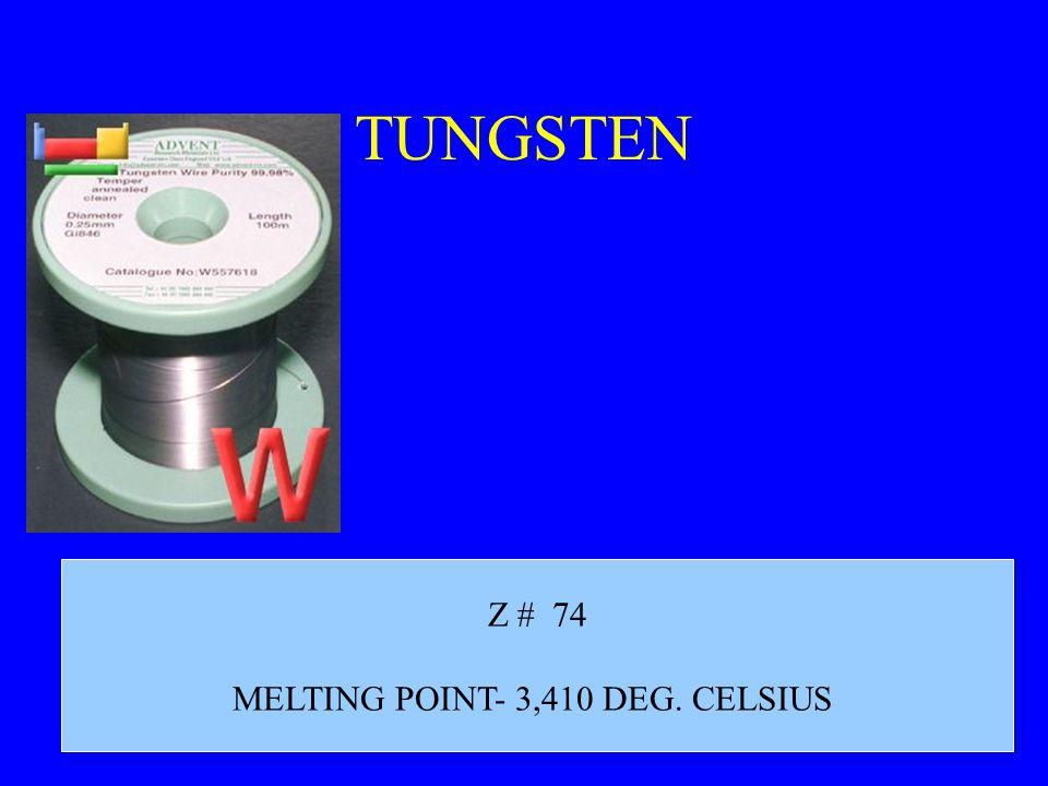 TUNGSTEN Z # 74 MELTING POINT- 3,410 DEG. CELSIUS
