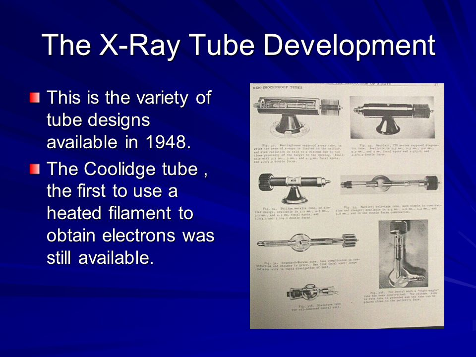 The X-Ray Tube Development This is the variety of tube designs available in 1948. The Coolidge tube, the first to use a heated filament to obtain elec