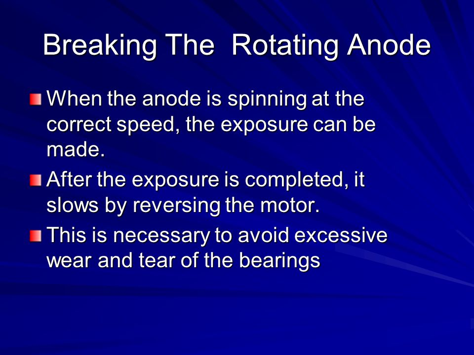 Breaking The Rotating Anode When the anode is spinning at the correct speed, the exposure can be made. After the exposure is completed, it slows by re
