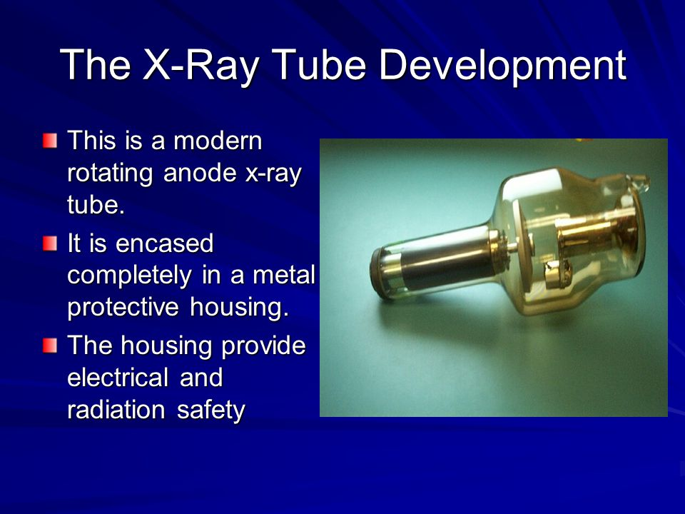 The X-Ray Tube Development This is a modern rotating anode x-ray tube. It is encased completely in a metal protective housing. The housing provide ele