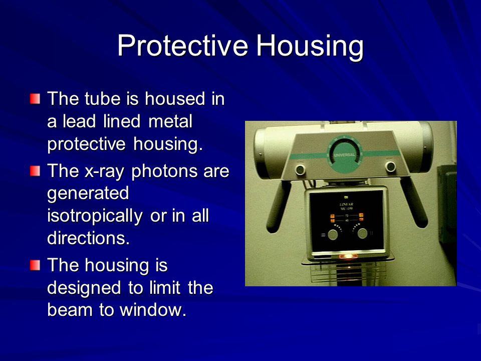 Protective Housing The tube is housed in a lead lined metal protective housing. The x-ray photons are generated isotropically or in all directions. Th