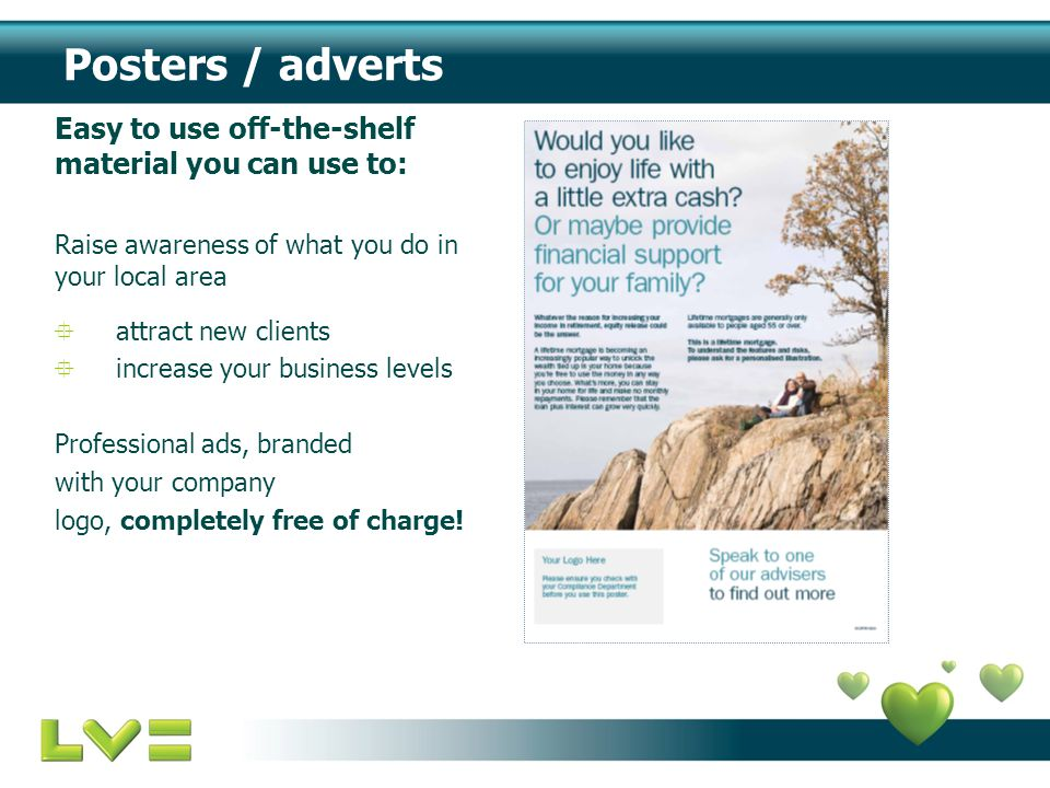 Posters / adverts Easy to use off-the-shelf material you can use to: Raise awareness of what you do in your local area  attract new clients  increase your business levels Professional ads, branded with your company logo, completely free of charge!