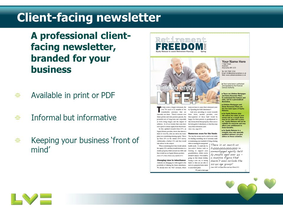 Client-facing newsletter A professional client- facing newsletter, branded for your business  Available in print or PDF  Informal but informative  Keeping your business 'front of mind'