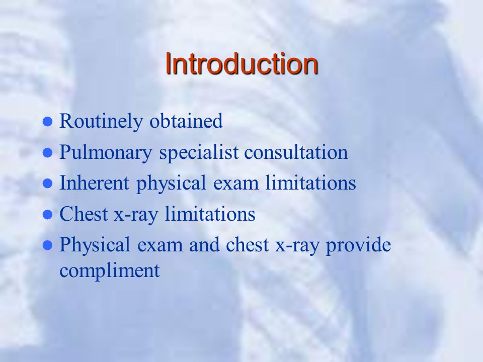 Introduction Routinely obtained Pulmonary specialist consultation Inherent physical exam limitations Chest x-ray limitations Physical exam and chest x