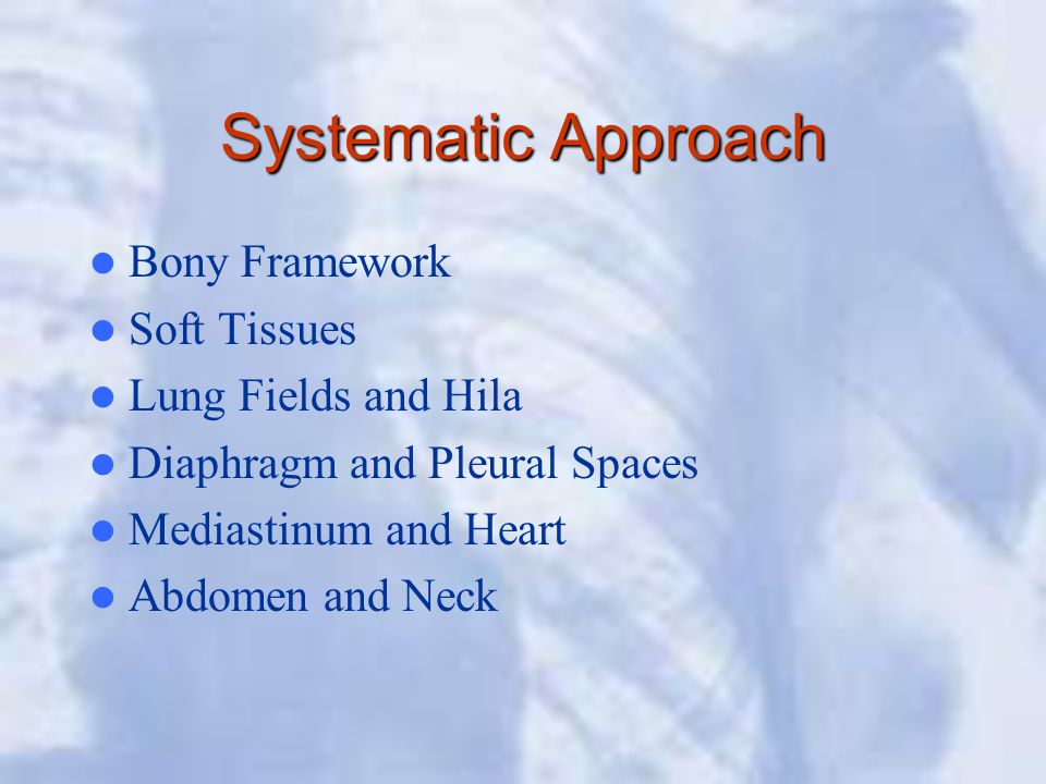 Systematic Approach Bony Framework Soft Tissues Lung Fields and Hila Diaphragm and Pleural Spaces Mediastinum and Heart Abdomen and Neck