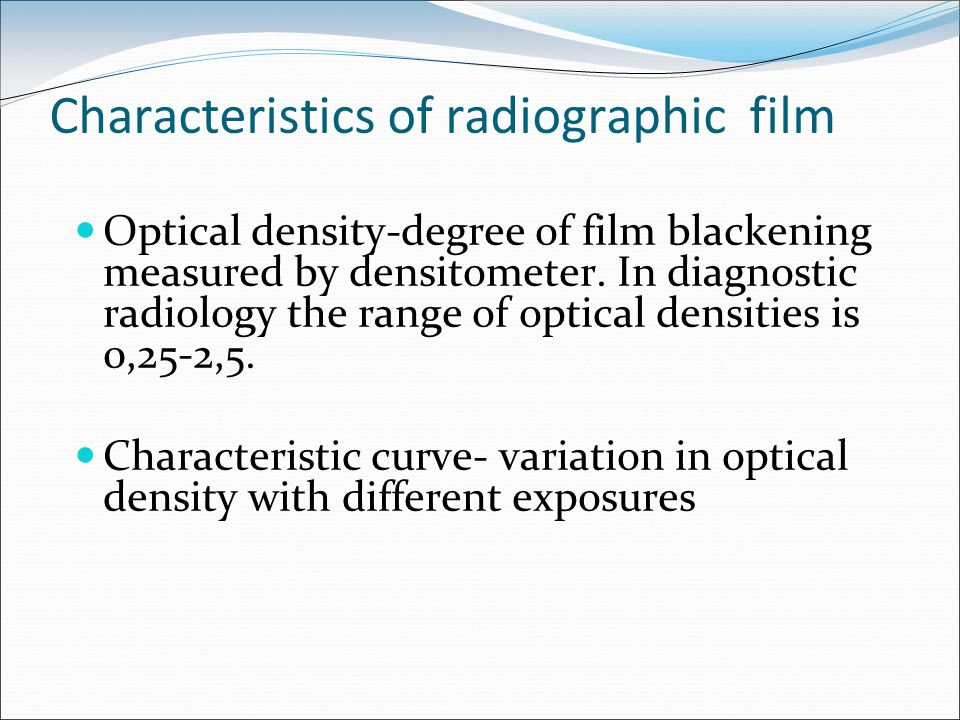 Characteristics of radiographic film Optical density-degree of film blackening measured by densitometer. In diagnostic radiology the range of optical