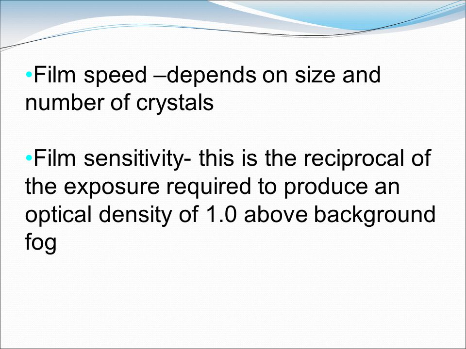 Film speed –depends on size and number of crystals Film sensitivity- this is the reciprocal of the exposure required to produce an optical density of
