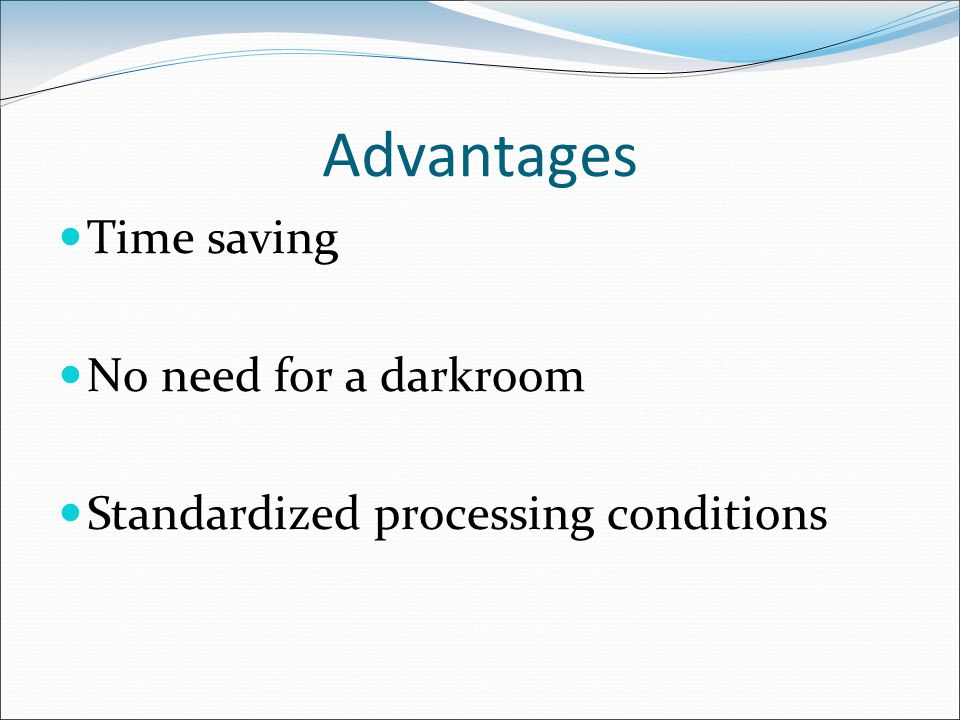 Advantages Time saving No need for a darkroom Standardized processing conditions