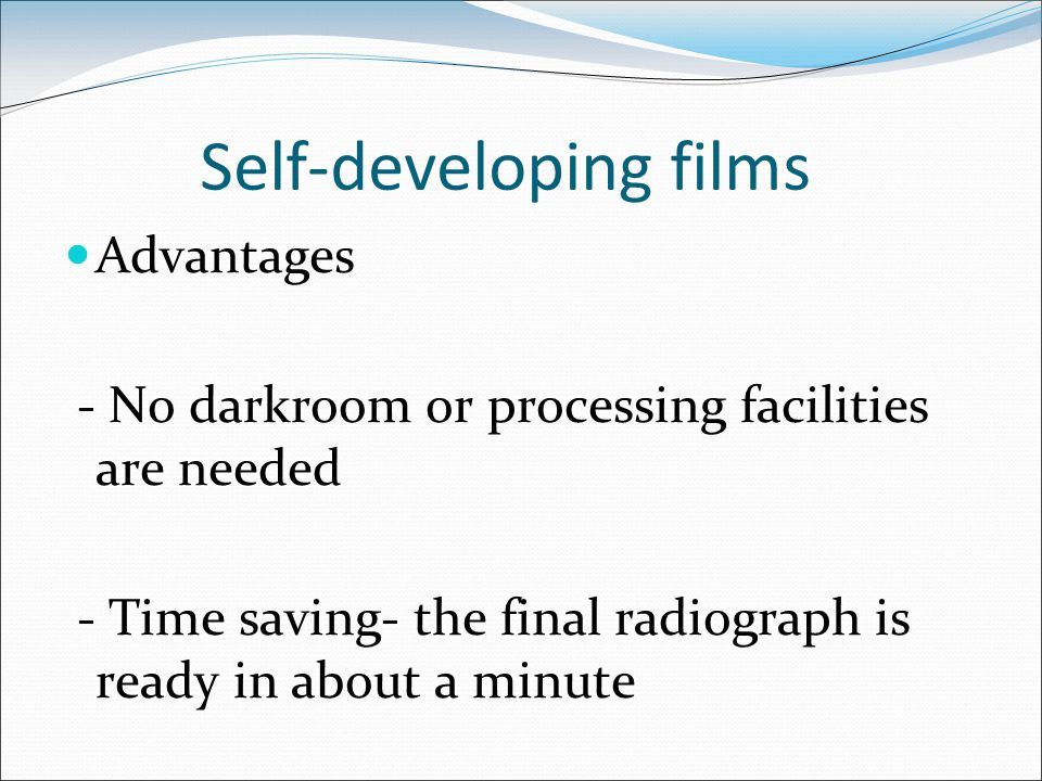 Self-developing films Advantages - No darkroom or processing facilities are needed - Time saving- the final radiograph is ready in about a minute