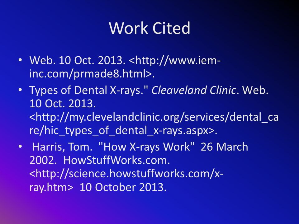 Work Cited Web. 10 Oct. 2013.. Types of Dental X-rays. Cleaveland Clinic.