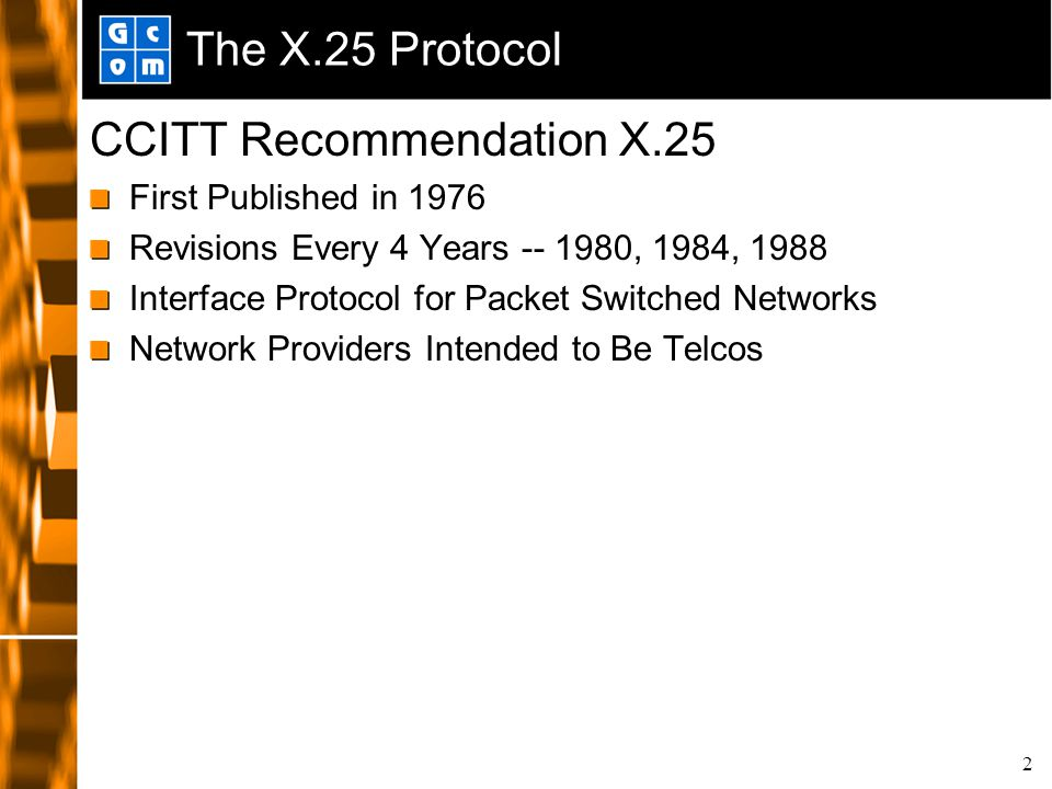 2 The X.25 Protocol CCITT Recommendation X.25 First Published in 1976 Revisions Every 4 Years -- 1980, 1984, 1988 Interface Protocol for Packet Switched Networks Network Providers Intended to Be Telcos