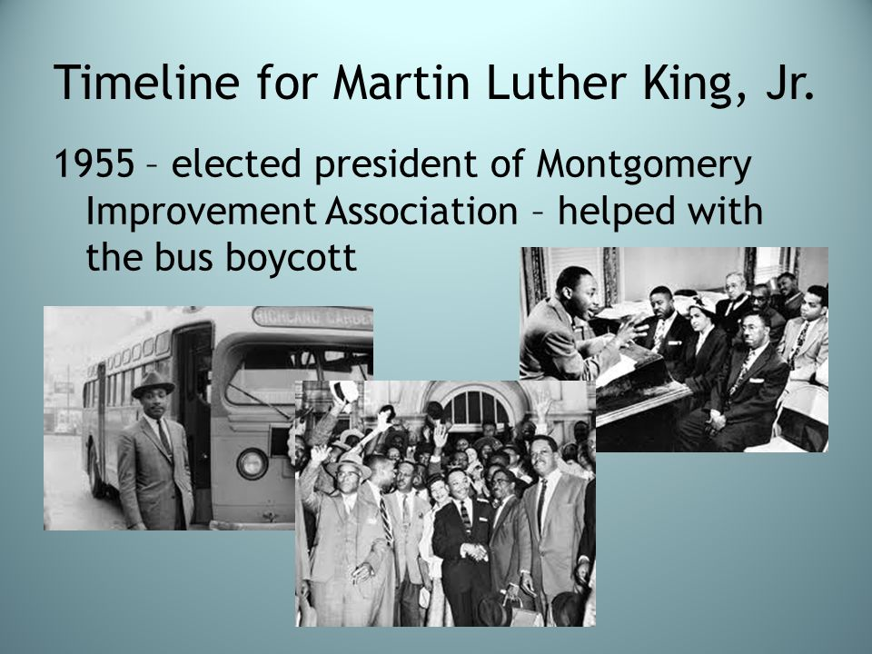 Timeline for Martin Luther King, Jr. 1955 – elected president of Montgomery Improvement Association – helped with the bus boycott
