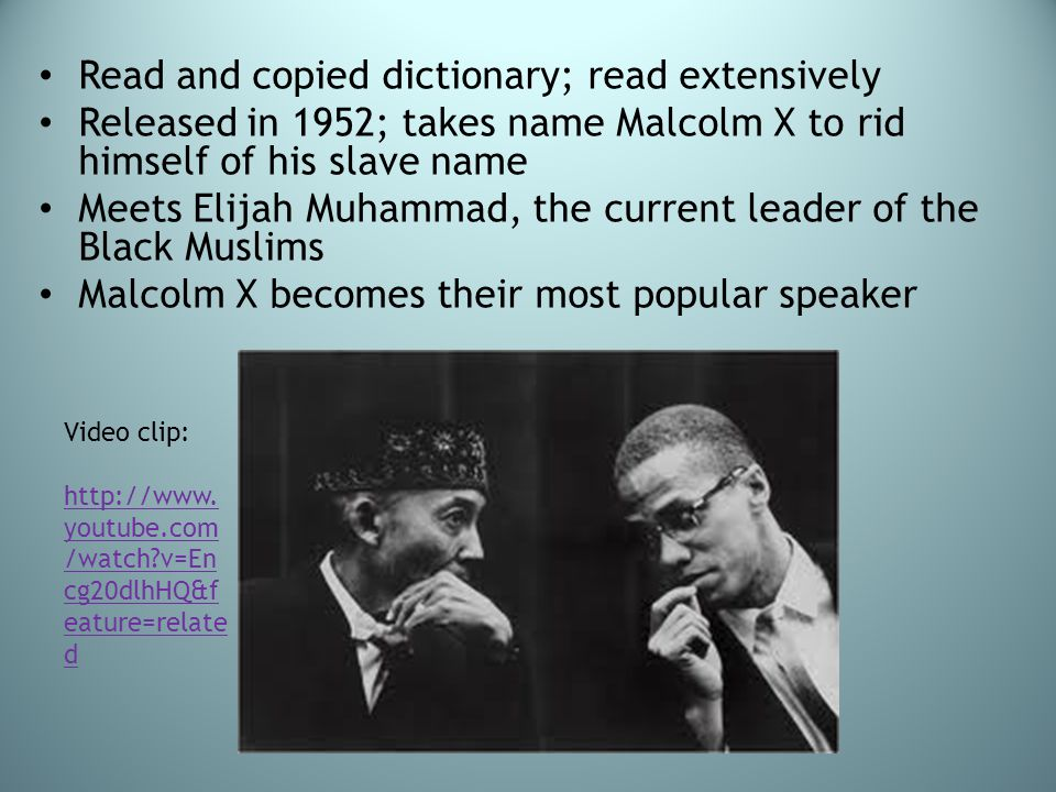 Read and copied dictionary; read extensively Released in 1952; takes name Malcolm X to rid himself of his slave name Meets Elijah Muhammad, the curren