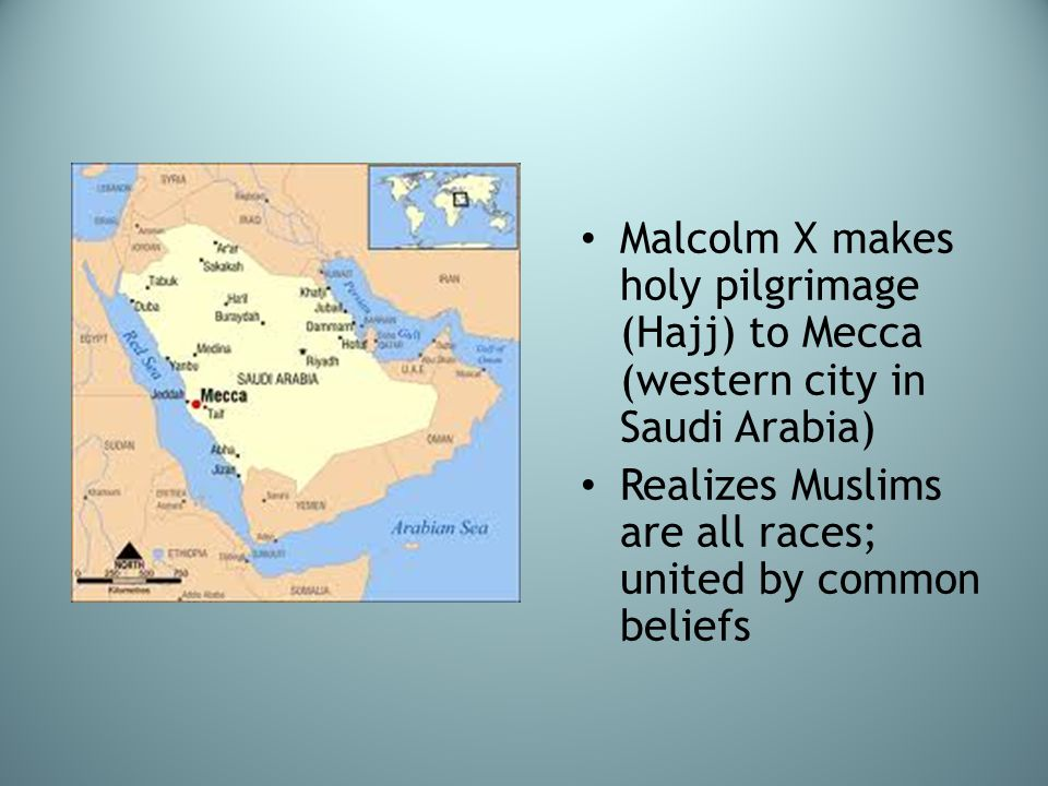 Malcolm X makes holy pilgrimage (Hajj) to Mecca (western city in Saudi Arabia) Realizes Muslims are all races; united by common beliefs