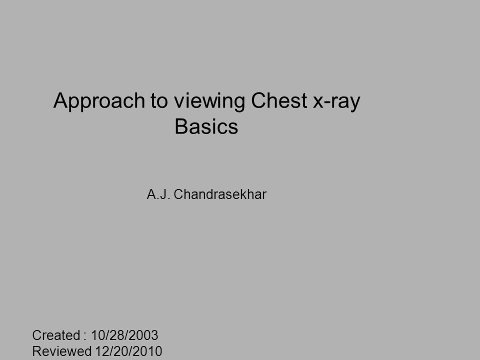 Approach to viewing Chest x-ray Basics A.J. Chandrasekhar Created : 10/28/2003 Reviewed 12/20/2010