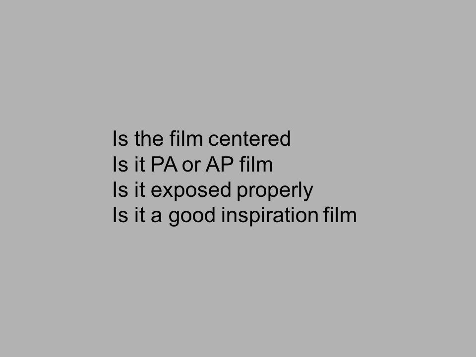 Is the film centered Is it PA or AP film Is it exposed properly Is it a good inspiration film