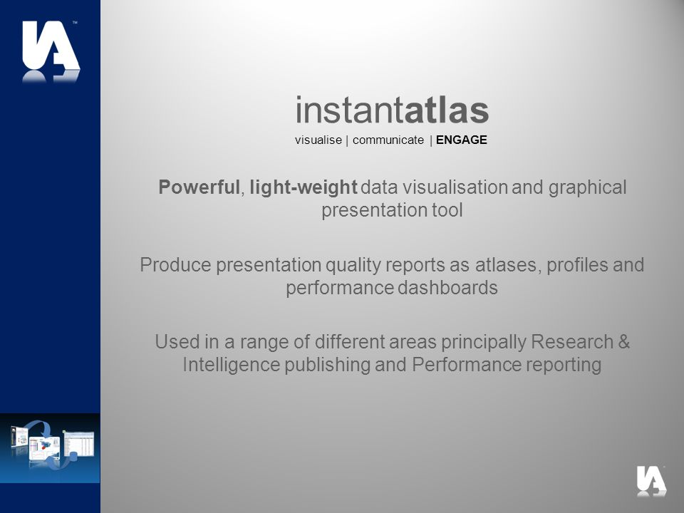 Powerful, light-weight data visualisation and graphical presentation tool Produce presentation quality reports as atlases, profiles and performance dashboards Used in a range of different areas principally Research & Intelligence publishing and Performance reporting instantatlas visualise | communicate | ENGAGE