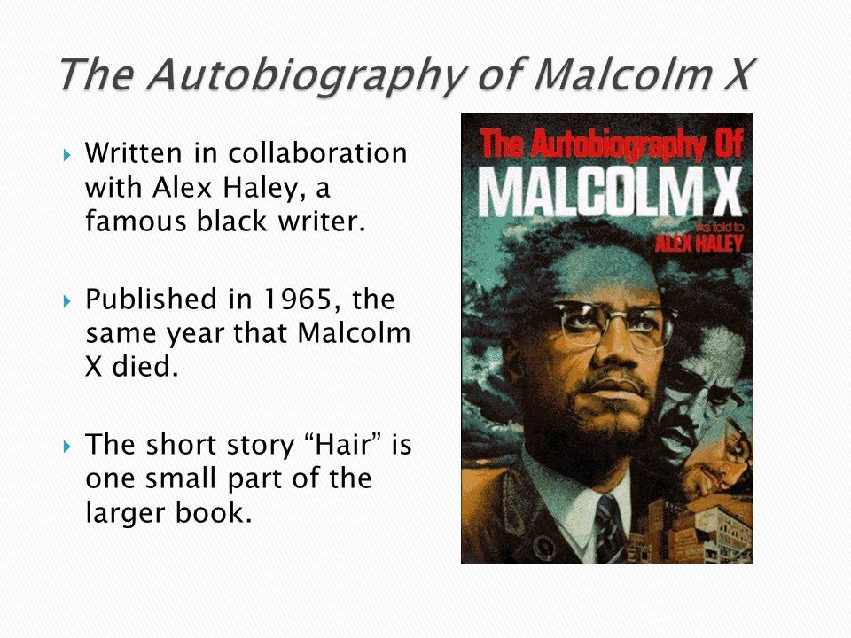 """ Written in collaboration with Alex Haley, a famous black writer.  Published in 1965, the same year that Malcolm X died.  The short story """"Hair"""" is"""