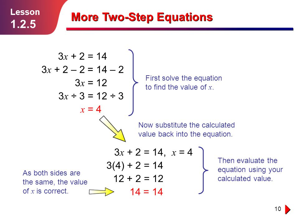 10 Lesson 1.2.5 More Two-Step Equations 3 x + 2 = 14 3 x + 2 – 2 = 14 – 2 3 x = 12 3 x ÷ 3 = 12 ÷ 3 x = 4 3 x + 2 = 14, x = 4 3(4) + 2 = 14 12 + 2 = 12 14 = 14 First solve the equation to find the value of x.