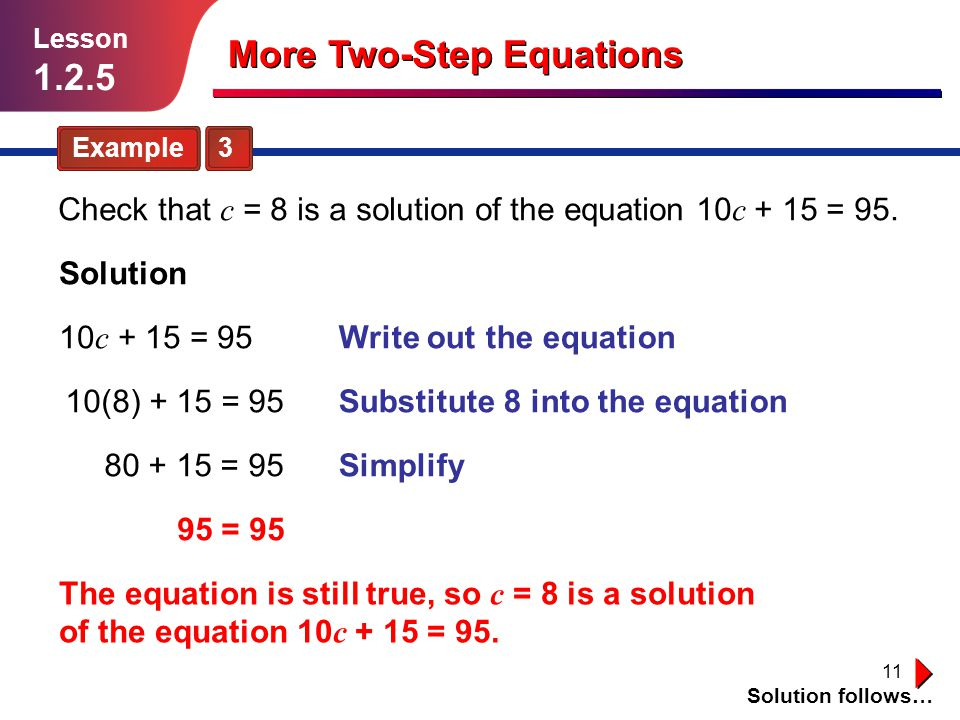 11 Example 3 Solution follows… Lesson 1.2.5 More Two-Step Equations Check that c = 8 is a solution of the equation 10 c + 15 = 95.