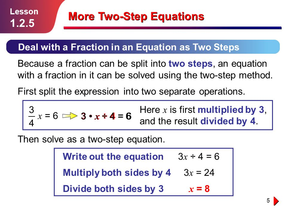 5 Deal with a Fraction in an Equation as Two Steps Lesson 1.2.5 More Two-Step Equations Because a fraction can be split into two steps, an equation with a fraction in it can be solved using the two-step method.