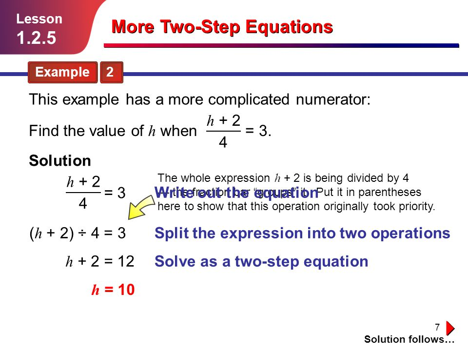 7 Solution follows… Lesson 1.2.5 More Two-Step Equations Example 2 Solution Split the expression into two operations Solve as a two-step equation ( h + 2) ÷ 4 = 3 h + 2 = 12 h = 10 Find the value of h when = 3.