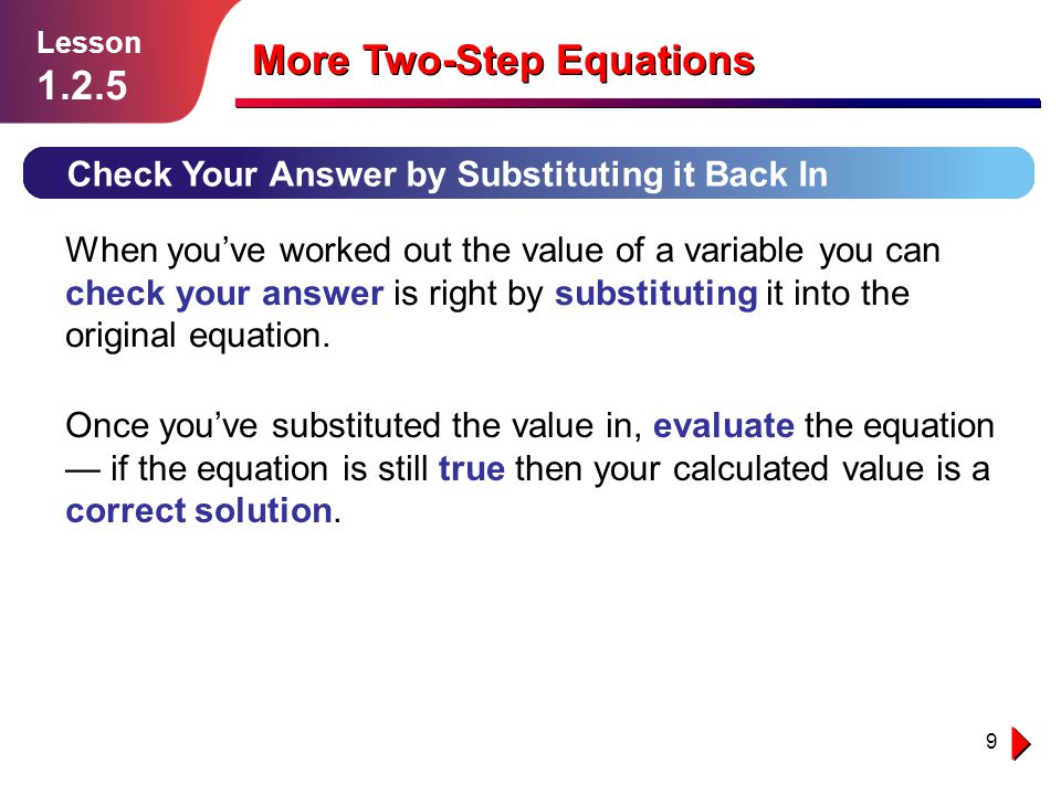 9 Check Your Answer by Substituting it Back In Lesson 1.2.5 More Two-Step Equations When you've worked out the value of a variable you can check your answer is right by substituting it into the original equation.