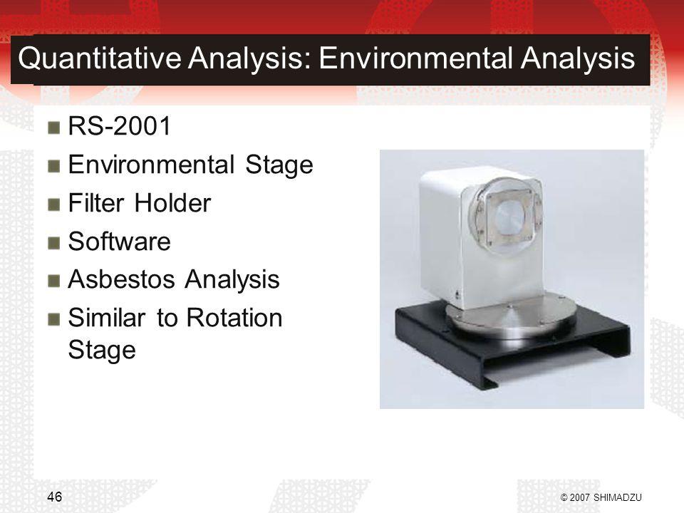 Quantitative Analysis: Environmental Analysis RS-2001 Environmental Stage Filter Holder Software Asbestos Analysis Similar to Rotation Stage © 2007 SHIMADZU 46