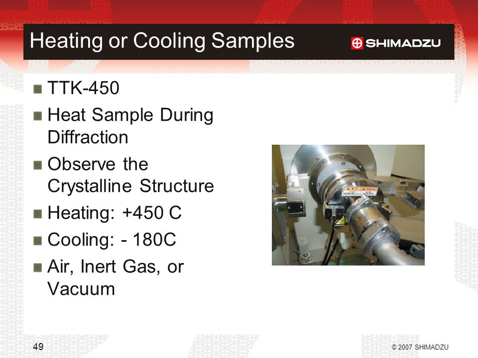 Heating or Cooling Samples TTK-450 Heat Sample During Diffraction Observe the Crystalline Structure Heating: +450 C Cooling: - 180C Air, Inert Gas, or