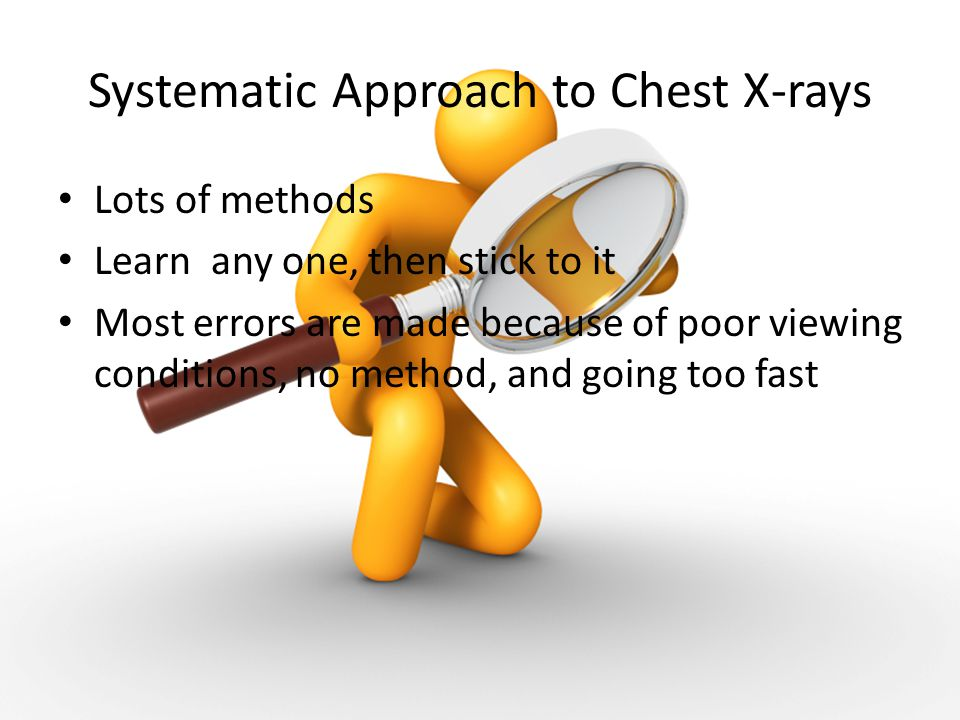 Systematic Approach to Chest X-rays Lots of methods Learn any one, then stick to it Most errors are made because of poor viewing conditions, no method, and going too fast