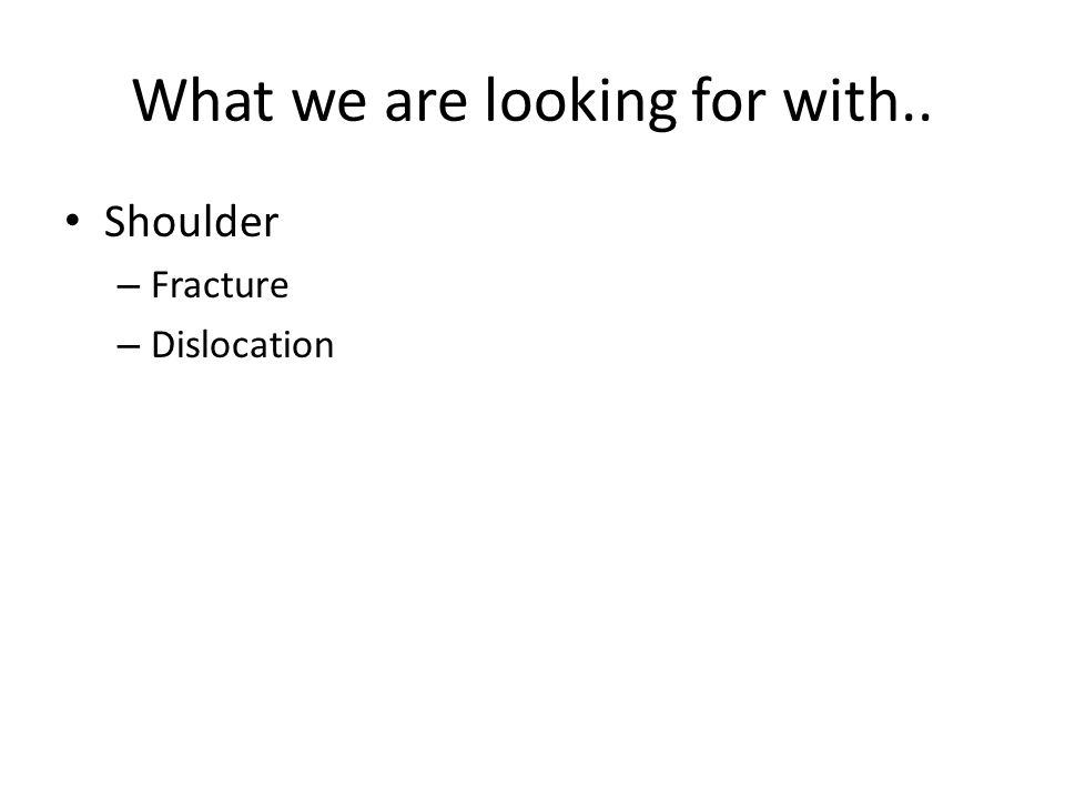 What we are looking for with.. Shoulder – Fracture – Dislocation